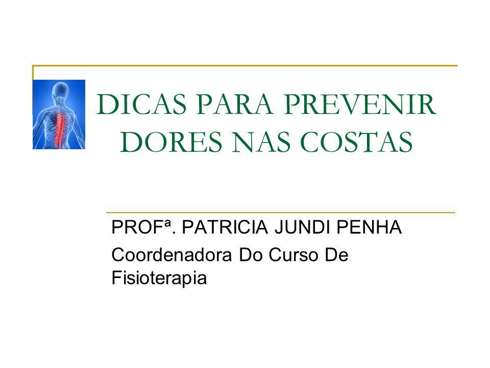 DICAS PARA PREVENIR DORES NAS COSTAS PROFª. PATRICIA JUNDI PENHA Coordenadora Do Curso De Fisioterapia