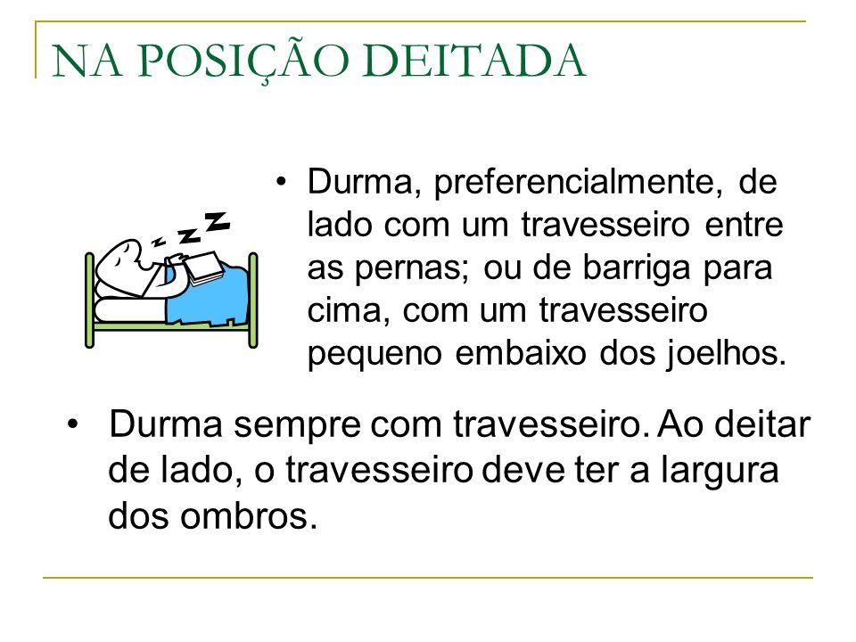 NA POSIÇÃO DEITADA Durma, preferencialmente, de lado com um travesseiro entre as pernas; ou de barriga para cima, com um travesseiro pequeno embaixo d