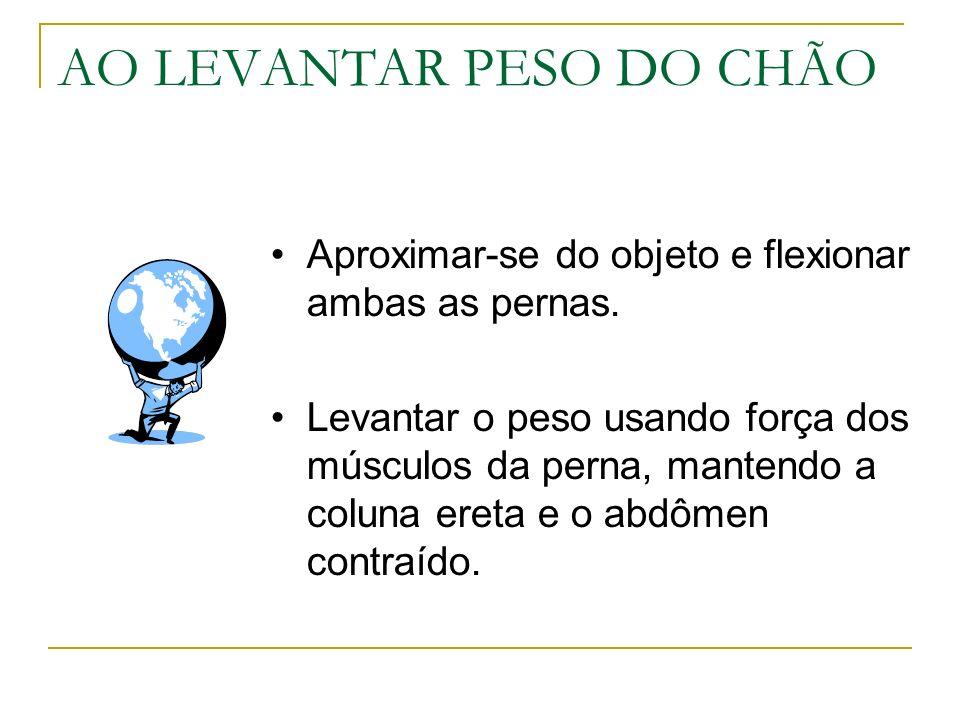 AO LEVANTAR PESO DO CHÃO Aproximar-se do objeto e flexionar ambas as pernas. Levantar o peso usando força dos músculos da perna, mantendo a coluna ere