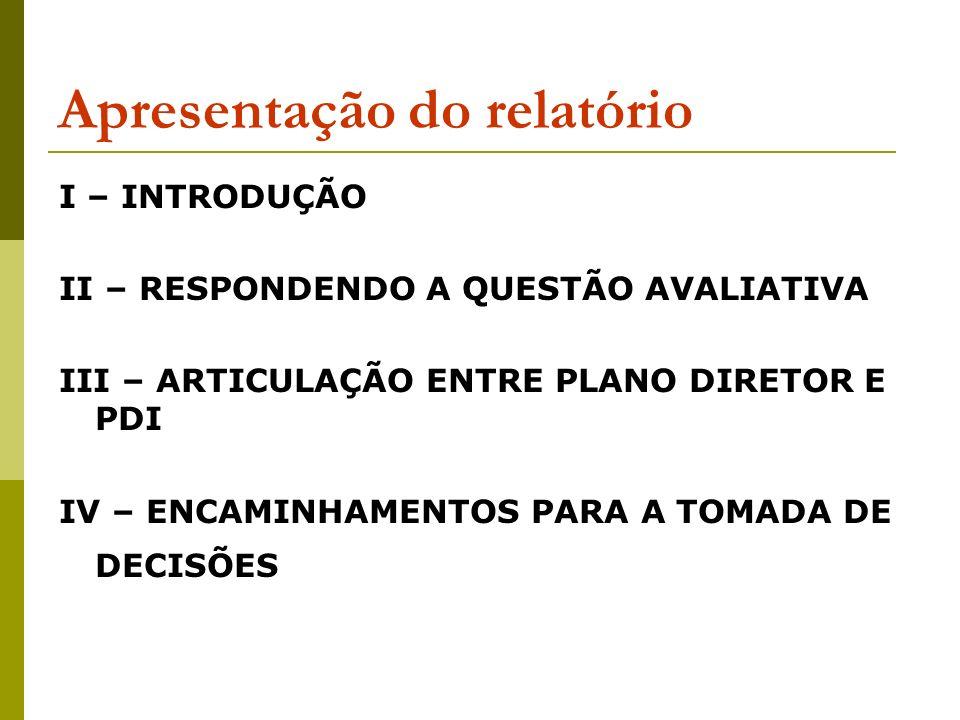 Apresentação do relatório I – INTRODUÇÃO II – RESPONDENDO A QUESTÃO AVALIATIVA III – ARTICULAÇÃO ENTRE PLANO DIRETOR E PDI IV – ENCAMINHAMENTOS PARA A