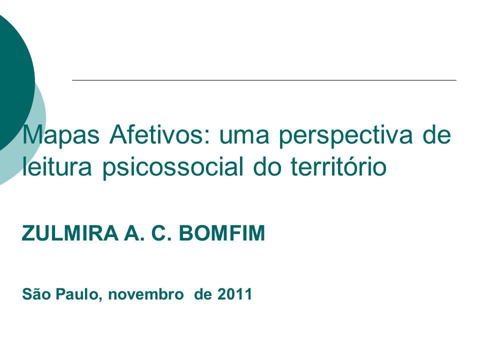 Mapas Afetivos: uma perspectiva de leitura psicossocial do território ZULMIRA A. C. BOMFIM São Paulo, novembro de 2011
