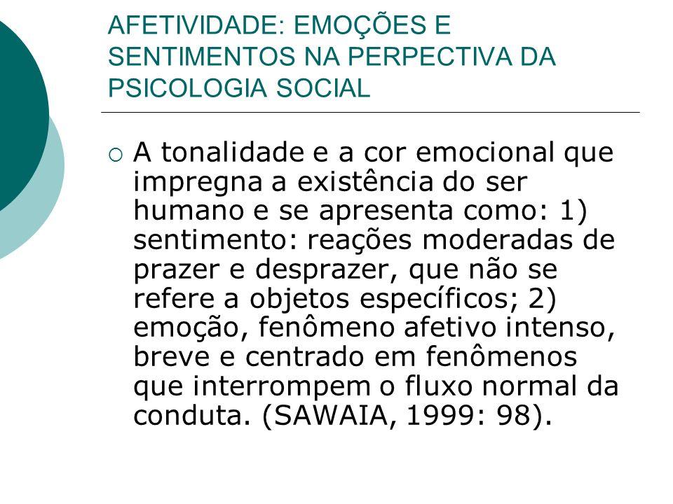 AFETIVIDADE: EMOÇÕES E SENTIMENTOS NA PERPECTIVA DA PSICOLOGIA SOCIAL A tonalidade e a cor emocional que impregna a existência do ser humano e se apre