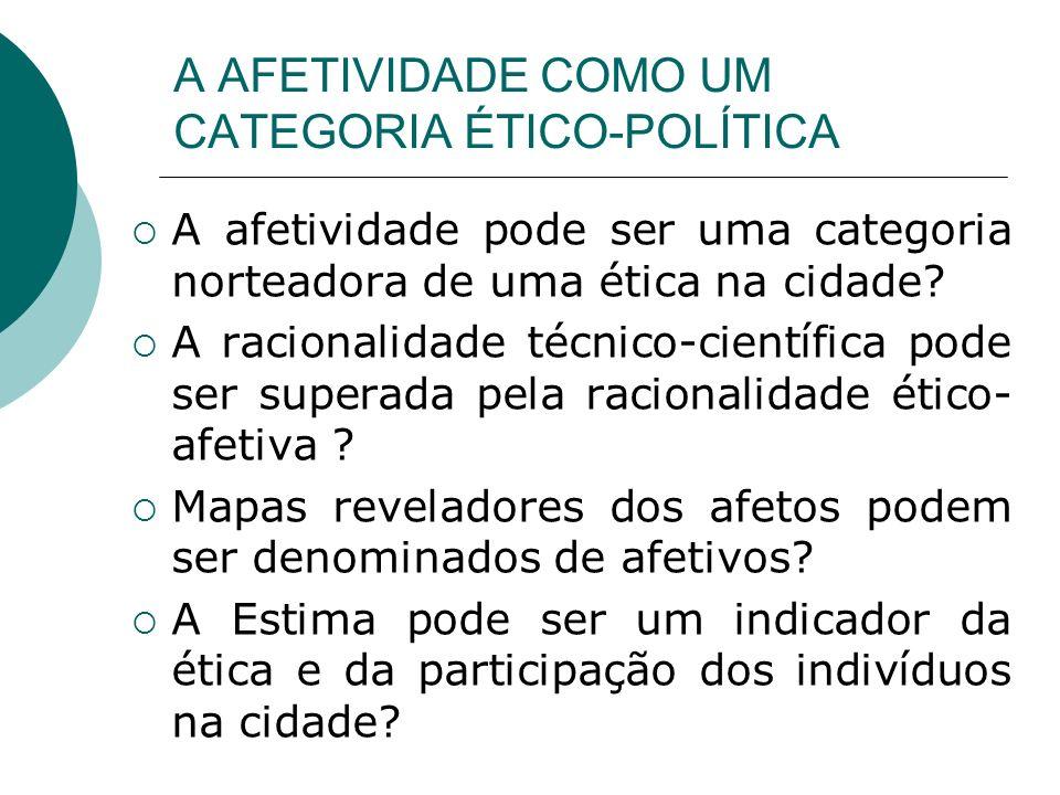A AFETIVIDADE COMO UM CATEGORIA ÉTICO-POLÍTICA A afetividade pode ser uma categoria norteadora de uma ética na cidade? A racionalidade técnico-científ