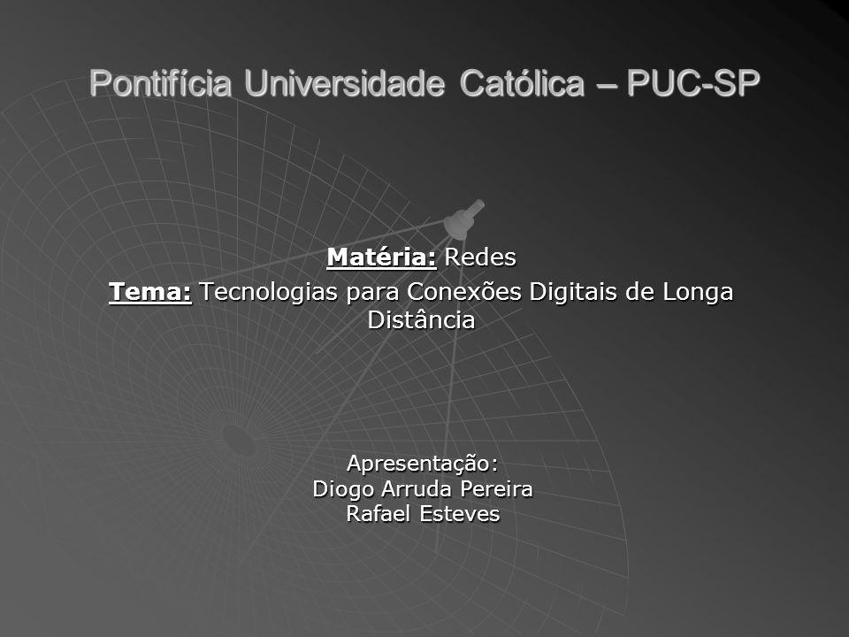 Pontifícia Universidade Católica – PUC-SP Matéria: Redes Tema: Tecnologias para Conexões Digitais de Longa Distância Apresentação: Diogo Arruda Pereira Rafael Esteves