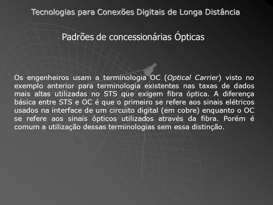 Tecnologias para Conexões Digitais de Longa Distância Padrões de concessionárias Ópticas Os engenheiros usam a terminologia OC (Optical Carrier) visto