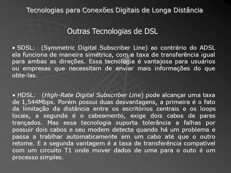 Tecnologias para Conexões Digitais de Longa Distância Outras Tecnologias de DSL SDSL: (Symmetric Digital Subscriber Line) ao contrário do ADSL ela fun
