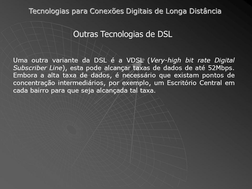 Tecnologias para Conexões Digitais de Longa Distância Uma outra variante da DSL é a VDSL (Very-high bit rate Digital Subscriber Line), esta pode alcançar taxas de dados de até 52Mbps.