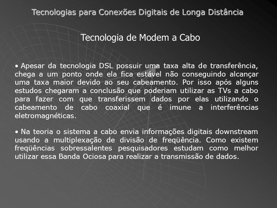 Tecnologias para Conexões Digitais de Longa Distância Tecnologia de Modem a Cabo Apesar da tecnologia DSL possuir uma taxa alta de transferência, cheg