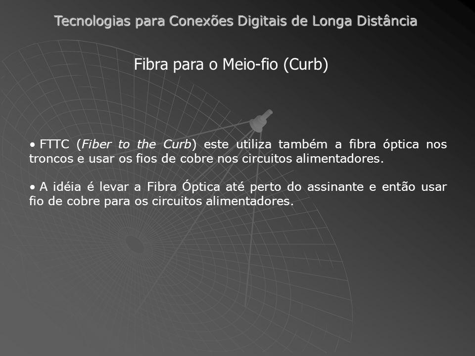 Tecnologias para Conexões Digitais de Longa Distância Fibra para o Meio-fio (Curb) FTTC (Fiber to the Curb) este utiliza também a fibra óptica nos troncos e usar os fios de cobre nos circuitos alimentadores.