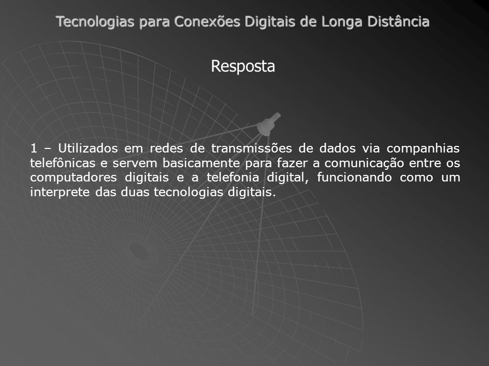 Tecnologias para Conexões Digitais de Longa Distância Resposta 1 – Utilizados em redes de transmissões de dados via companhias telefônicas e servem ba