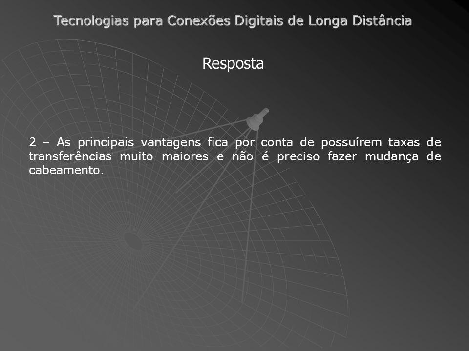 Tecnologias para Conexões Digitais de Longa Distância Resposta 2 – As principais vantagens fica por conta de possuírem taxas de transferências muito m