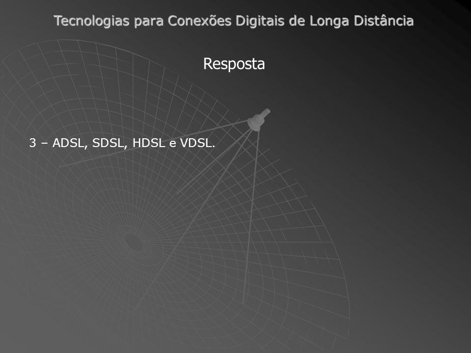 Tecnologias para Conexões Digitais de Longa Distância Resposta 3 – ADSL, SDSL, HDSL e VDSL.