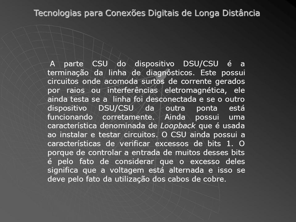 Tecnologias para Conexões Digitais de Longa Distância A parte CSU do dispositivo DSU/CSU é a terminação da linha de diagnósticos. Este possui circuito