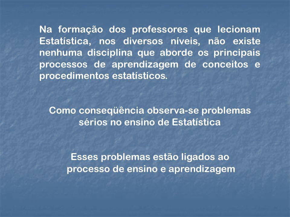 Na formação dos professores que lecionam Estatística, nos diversos níveis, não existe nenhuma disciplina que aborde os principais processos de aprendi