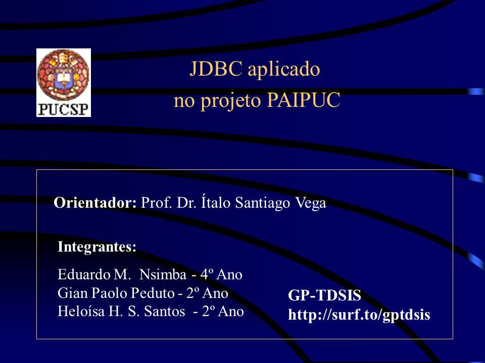 JDBC aplicado no projeto PAIPUC Integrantes: Eduardo M. Nsimba - 4º Ano Gian Paolo Peduto - 2º Ano Heloísa H. S. Santos - 2º Ano Orientador: Prof. Dr.
