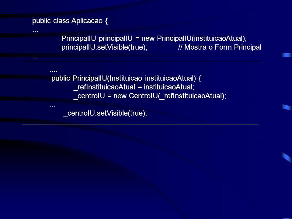 public class Aplicacao {... PrincipalIU principalIU = new PrincipalIU(instituicaoAtual); principalIU.setVisible(true);// Mostra o Form Principal......