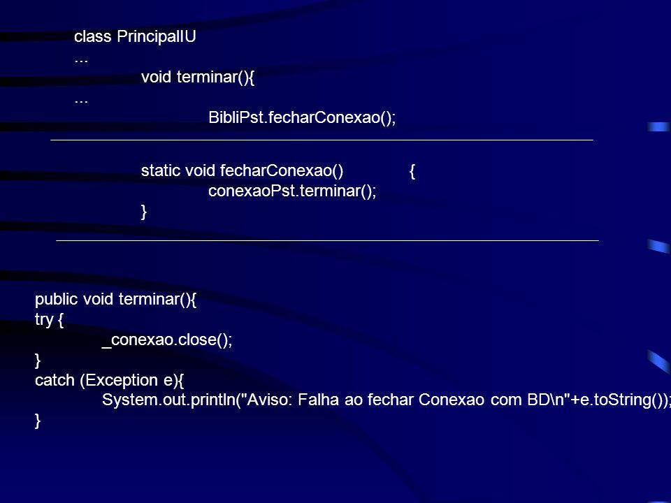 class PrincipalIU... void terminar(){... BibliPst.fecharConexao(); static void fecharConexao(){ conexaoPst.terminar(); } public void terminar(){ try {