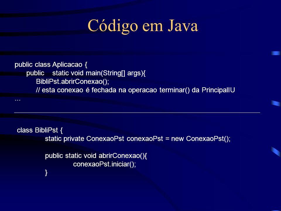 Código em Java public class Aplicacao { public static void main(String[] args){ BibliPst.abrirConexao(); // esta conexao é fechada na operacao termina