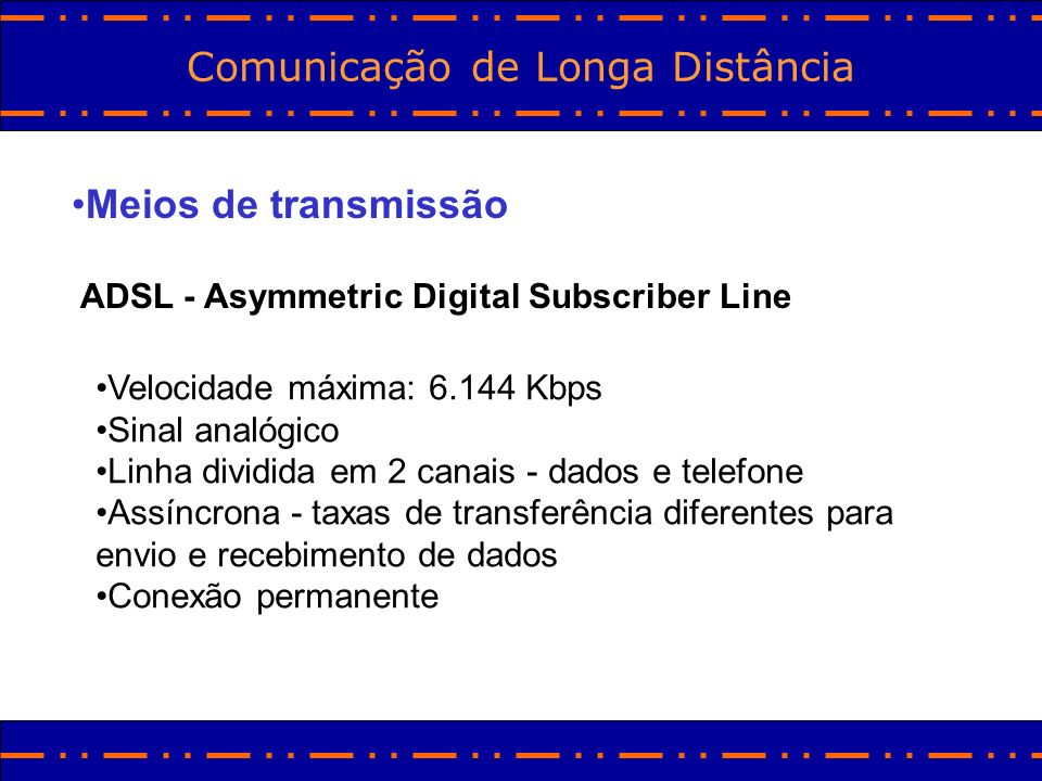Comunicação de Longa Distância Meios de transmissão ADSL - Asymmetric Digital Subscriber Line Velocidade máxima: 6.144 Kbps Sinal analógico Linha divi