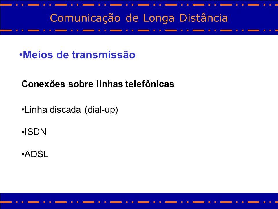 Comunicação de Longa Distância Meios de transmissão Conexões sobre linhas telefônicas Linha discada (dial-up) ISDN ADSL