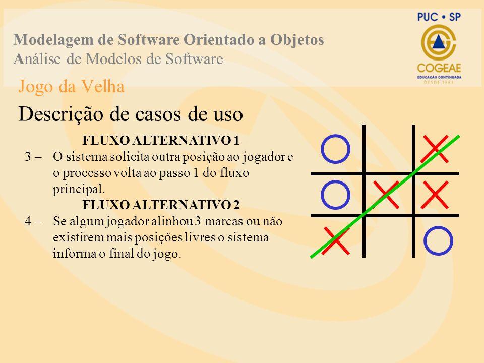 Jogo da Velha Descrição de casos de uso Modelagem de Software Orientado a Objetos Análise de Modelos de Software FLUXO ALTERNATIVO 1 3 –O sistema solicita outra posição ao jogador e o processo volta ao passo 1 do fluxo principal.