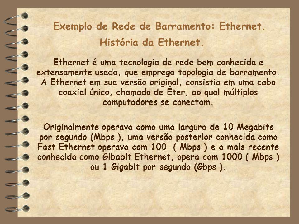 Exemplo de Rede de Barramento: Ethernet. Ethernet é uma tecnologia de rede bem conhecida e extensamente usada, que emprega topologia de barramento. A