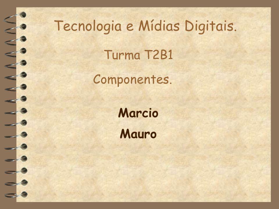 Tecnologia e Mídias Digitais. Marcio Componentes. Turma T2B1 Mauro