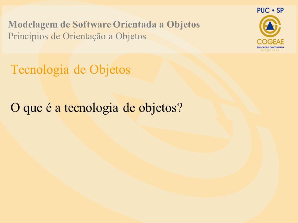 Modelagem de Software Orientada a Objetos Princípios de Orientação a Objetos Tecnologia de Objetos O que é a tecnologia de objetos?