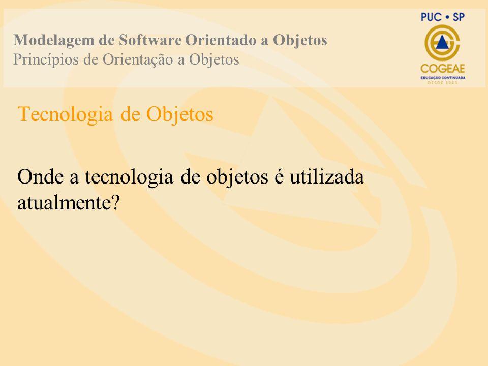 Modelagem de Software Orientado a Objetos Princípios de Orientação a Objetos Tecnologia de Objetos Onde a tecnologia de objetos é utilizada atualmente