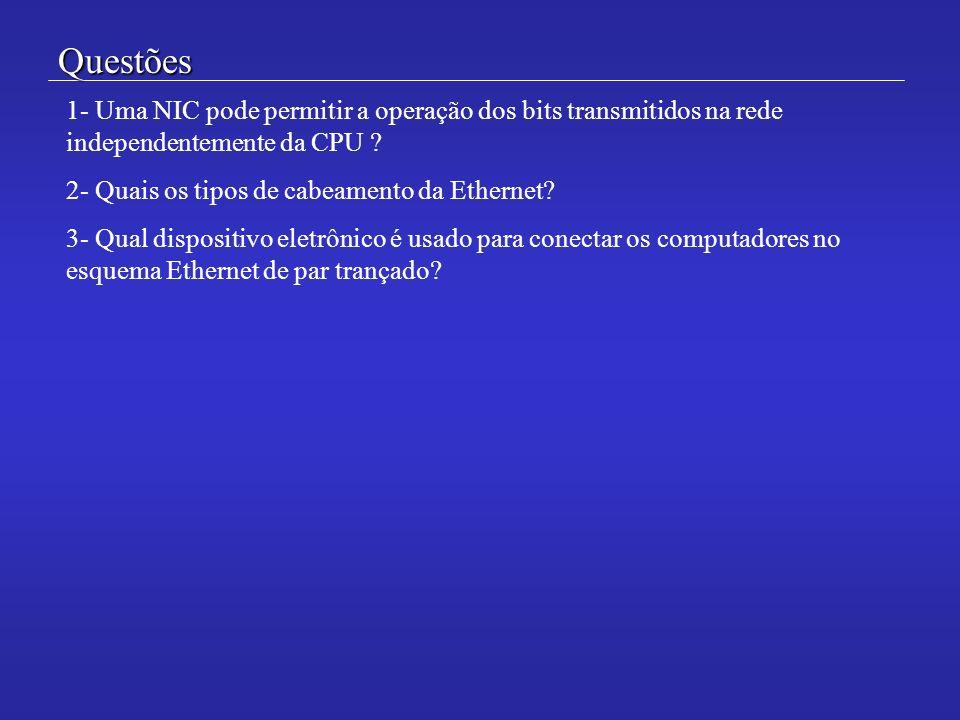 Questões 1- Uma NIC pode permitir a operação dos bits transmitidos na rede independentemente da CPU ? 2- Quais os tipos de cabeamento da Ethernet? 3-
