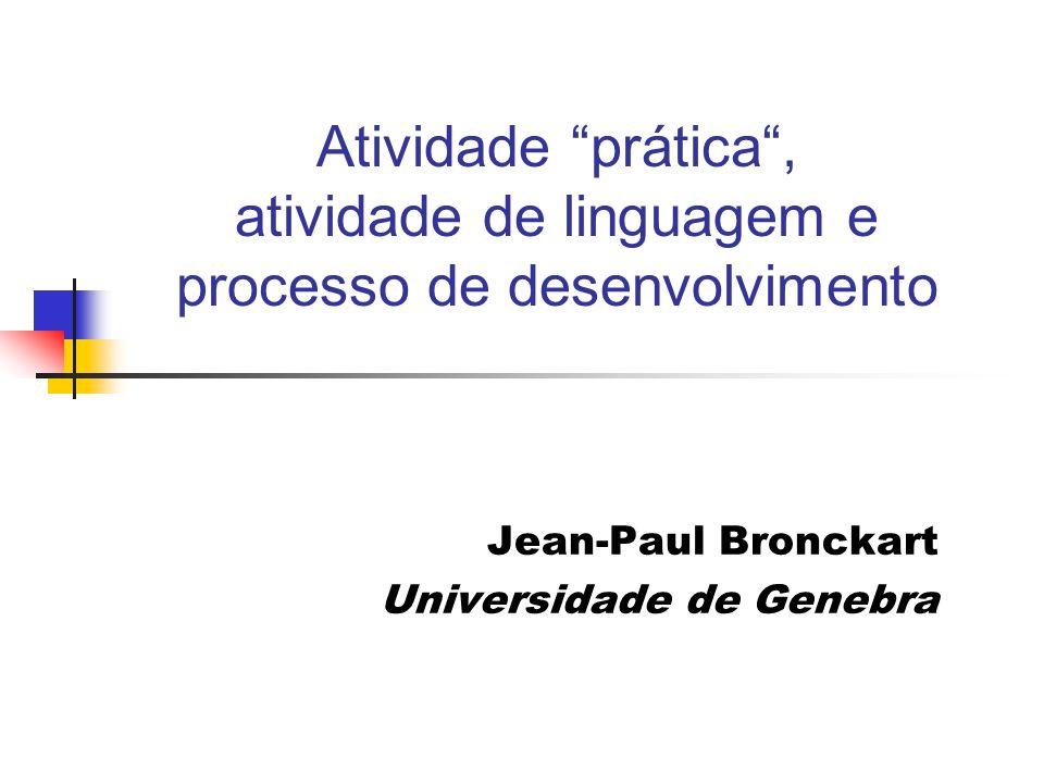 Atividade prática, atividade de linguagem e processo de desenvolvimento Jean-Paul Bronckart Universidade de Genebra