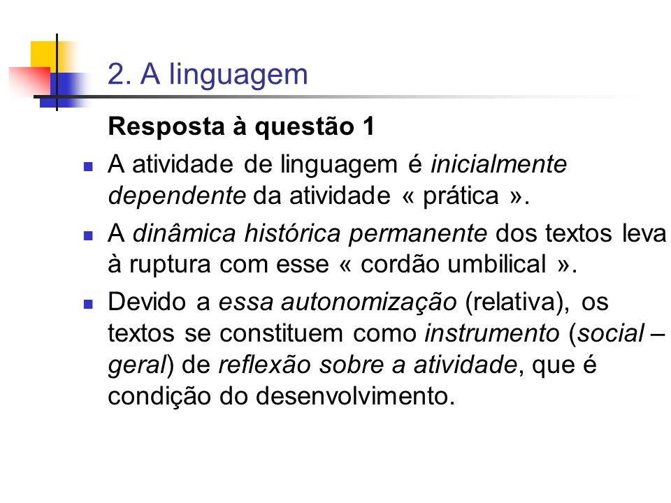 2. A linguagem Resposta à questão 1 A atividade de linguagem é inicialmente dependente da atividade « prática ». A dinâmica histórica permanente dos t