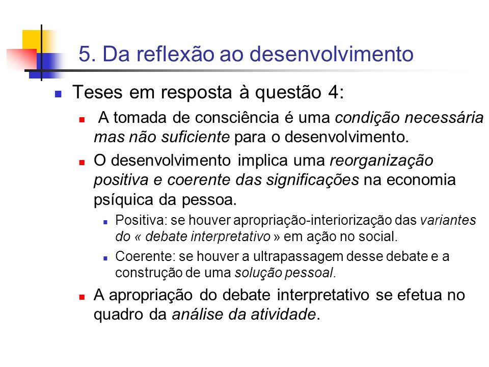 5. Da reflexão ao desenvolvimento Teses em resposta à questão 4: A tomada de consciência é uma condição necessária mas não suficiente para o desenvolv