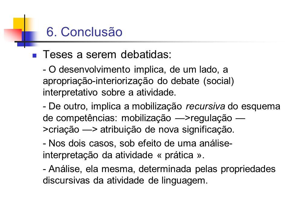 6. Conclusão Teses a serem debatidas: - O desenvolvimento implica, de um lado, a apropriação-interiorização do debate (social) interpretativo sobre a