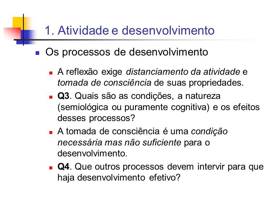 1. Atividade e desenvolvimento Os processos de desenvolvimento A reflexão exige distanciamento da atividade e tomada de consciência de suas propriedad