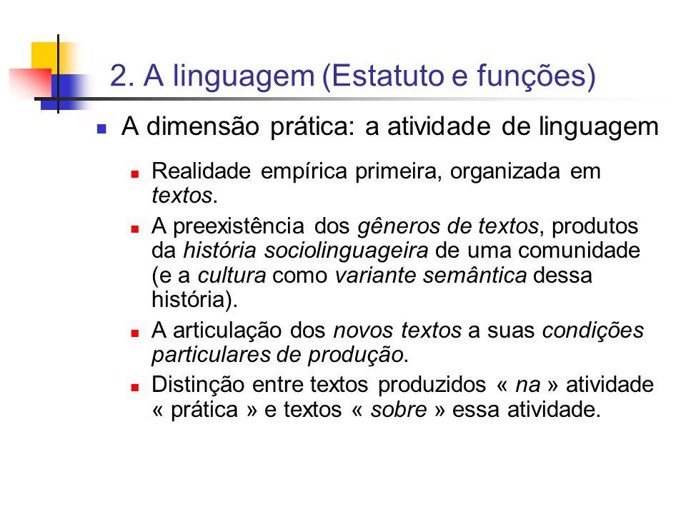 2. A linguagem (Estatuto e funções) A dimensão prática: a atividade de linguagem Realidade empírica primeira, organizada em textos. A preexistência do