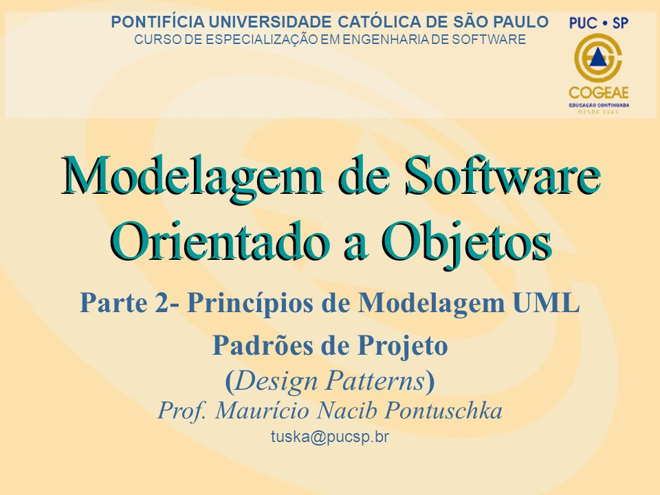 Modelagem de Software Orientado a Objetos Parte 2- Princípios de Modelagem UML Padrões de Projeto (Design Patterns) tuska@pucsp.br PONTIFÍCIA UNIVERSI