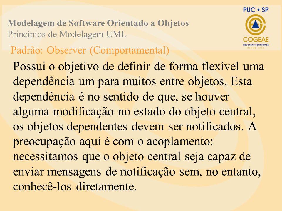 Padrão: Observer (Comportamental) Possui o objetivo de definir de forma flexível uma dependência um para muitos entre objetos. Esta dependência é no s
