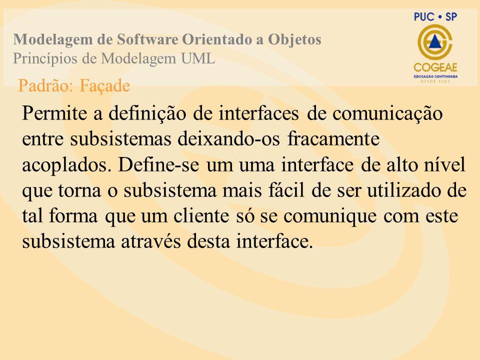 Padrão: Façade Permite a definição de interfaces de comunicação entre subsistemas deixando-os fracamente acoplados. Define-se um uma interface de alto