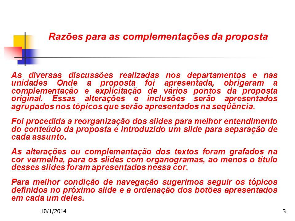 10/1/20143 Razões para as complementações da proposta As diversas discussões realizadas nos departamentos e nas unidades Onde a proposta foi apresentada, obrigaram a complementação e explicitação de vários pontos da proposta original.