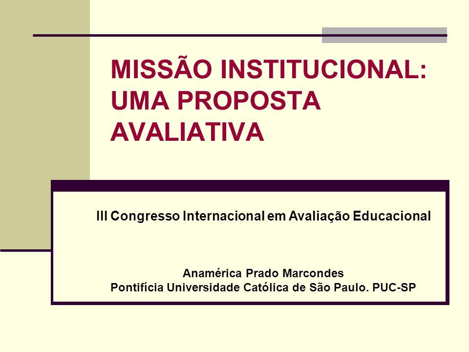 MISSÃO INSTITUCIONAL: UMA PROPOSTA AVALIATIVA III Congresso Internacional em Avaliação Educacional Anamérica Prado Marcondes Pontifícia Universidade C