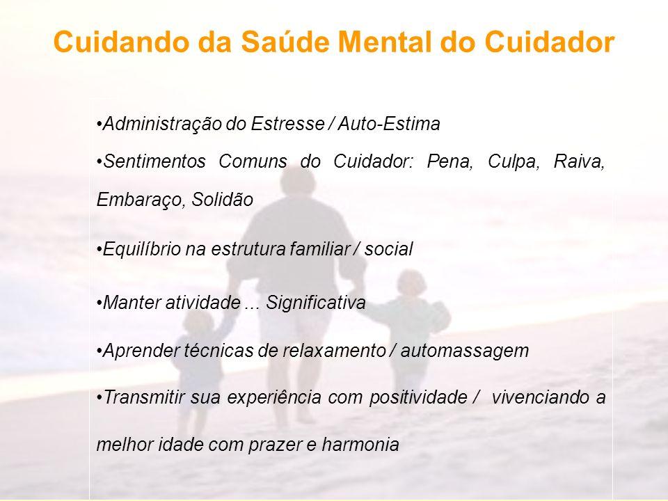Cuidando da Saúde Mental do Cuidador Administração do Estresse / Auto-Estima Sentimentos Comuns do Cuidador: Pena, Culpa, Raiva, Embaraço, Solidão Equ