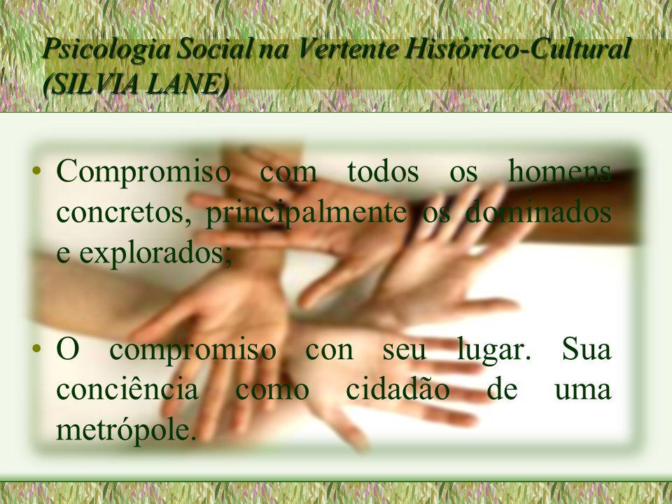 Psicologia Social na Vertente Histórico-Cultural (SILVIA LANE) Compromiso com todos os homens concretos, principalmente os dominados e explorados; O c