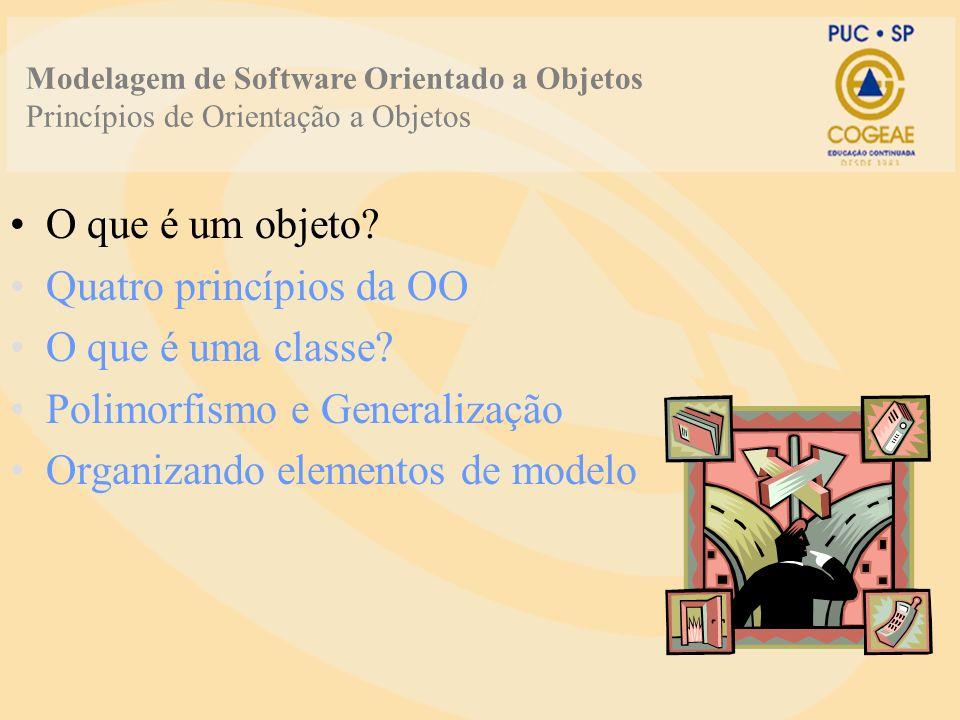 O que é um objeto? Quatro princípios da OO O que é uma classe? Polimorfismo e Generalização Organizando elementos de modelo Modelagem de Software Orie