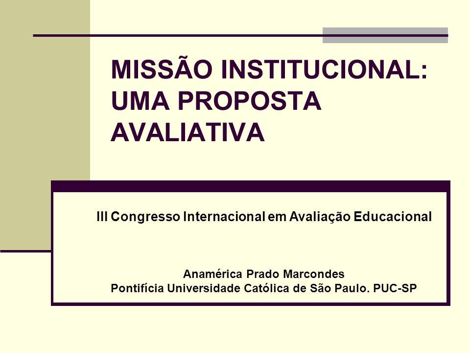 MISSÃO INSTITUCIONAL: UMA PROPOSTA AVALIATIVA III Congresso Internacional em Avaliação Educacional Anamérica Prado Marcondes Pontifícia Universidade Católica de São Paulo.
