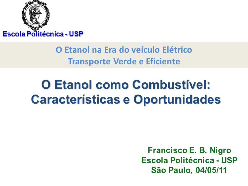 Escola Politécnica - USP O Etanol como Combustível: Características e Oportunidades Francisco E. B. Nigro Escola Politécnica - USP São Paulo, 04/05/11
