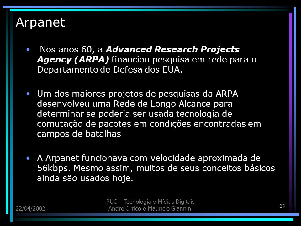 29 22/04/2002 PUC – Tecnologia e Mídias Digitais André Orrico e Maurício Giannini Arpanet Nos anos 60, a Advanced Research Projects Agency (ARPA) fina