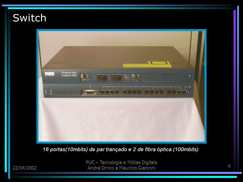 7 22/04/2002 PUC – Tecnologia e Mídias Digitais André Orrico e Maurício Giannini Switch - Funcionamento Conexões: 2 tipos de conectores E/S 1 Ligar a outro Switch - 2 Ligar computadores individuais.