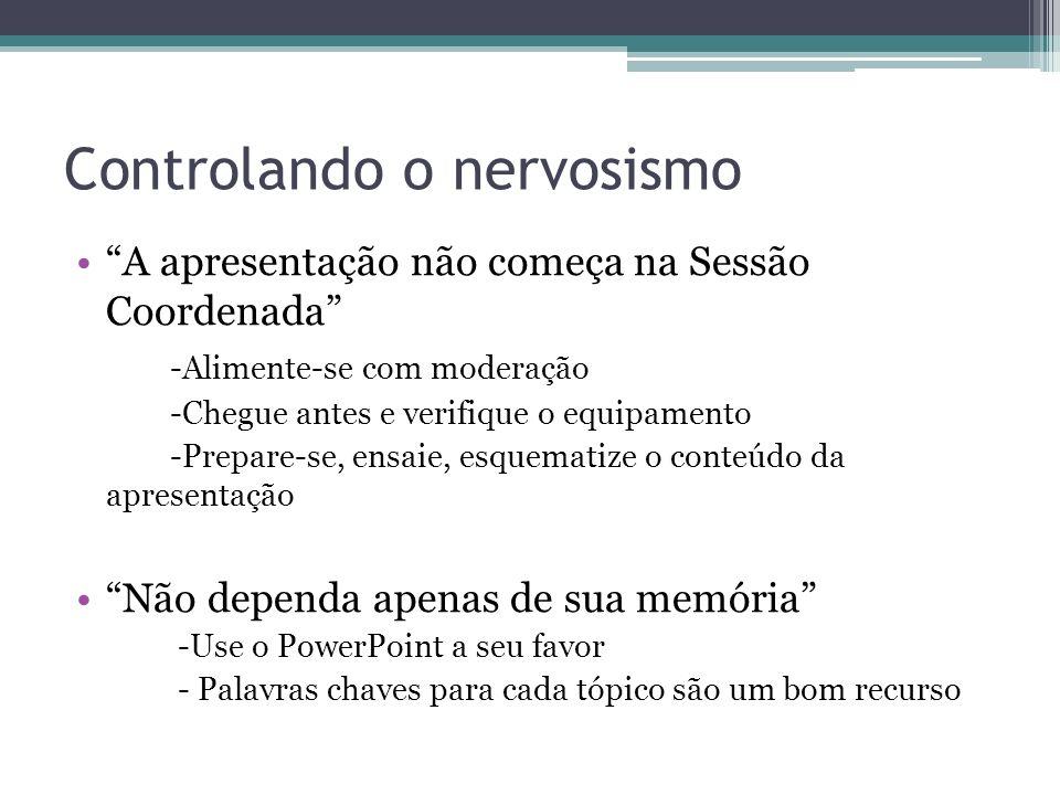 Controlando o nervosismo A apresentação não começa na Sessão Coordenada -Alimente-se com moderação -Chegue antes e verifique o equipamento -Prepare-se