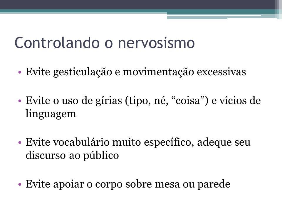 Controlando o nervosismo Evite gesticulação e movimentação excessivas Evite o uso de gírias (tipo, né, coisa) e vícios de linguagem Evite vocabulário